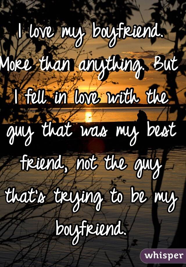 I love my boyfriend. More than anything. But I fell in love with the guy that was my best friend, not the guy that's trying to be my boyfriend.