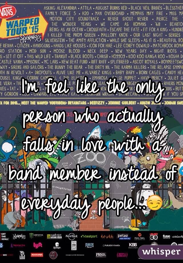 I'm feel like the only person who actually falls in love with a band member instead of everyday people...😏
