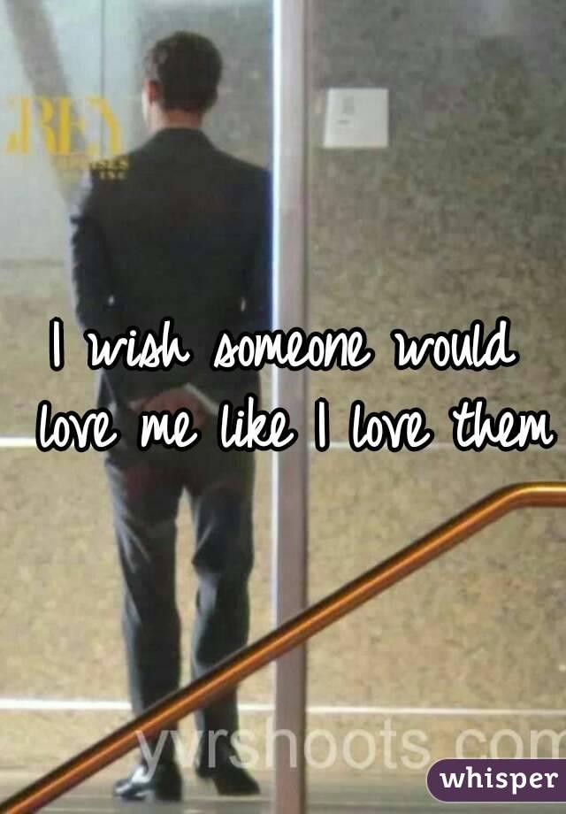 I wish someone would love me like I love them