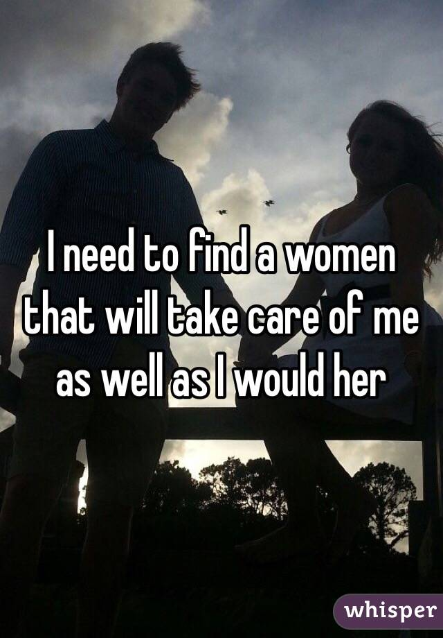 I need to find a women that will take care of me as well as I would her
