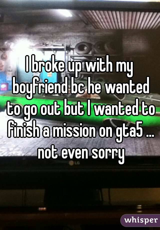 I broke up with my boyfriend bc he wanted to go out but I wanted to finish a mission on gta5 ... not even sorry
