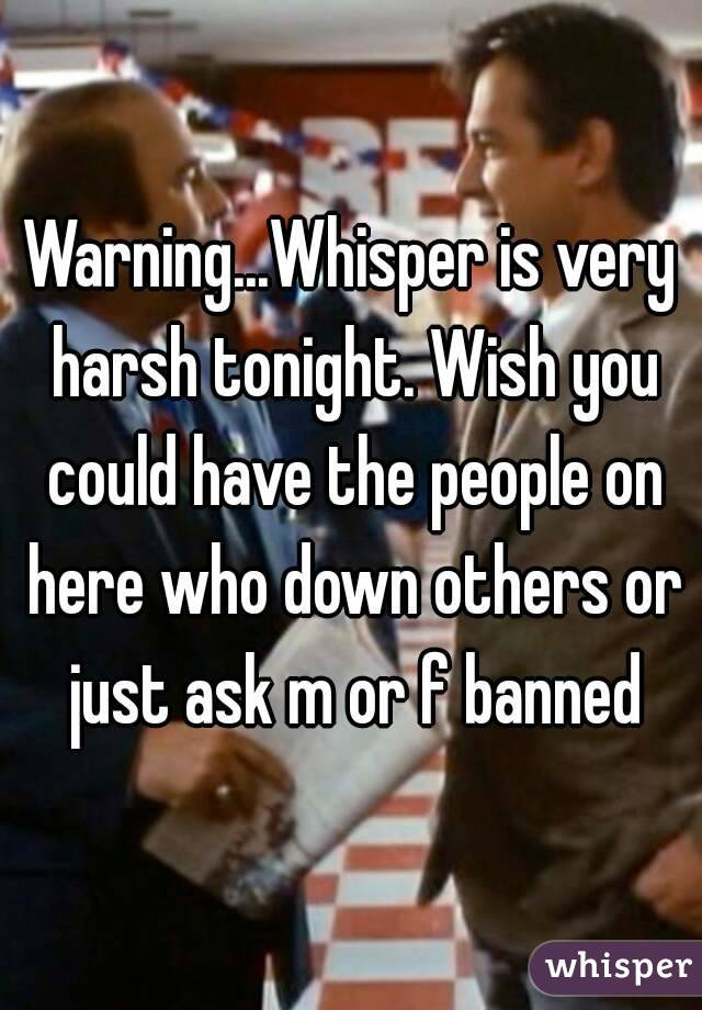 Warning...Whisper is very harsh tonight. Wish you could have the people on here who down others or just ask m or f banned