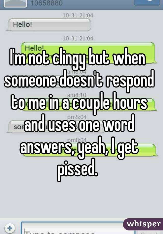 I'm not clingy but when someone doesn't respond to me in a couple hours and uses one word answers, yeah, I get pissed.