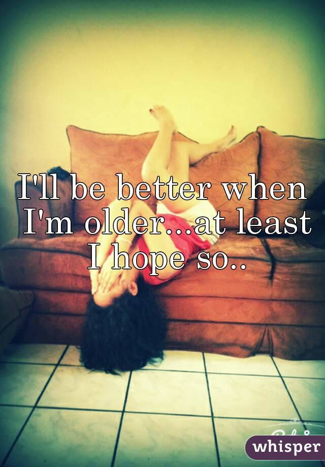 I'll be better when I'm older...at least I hope so..