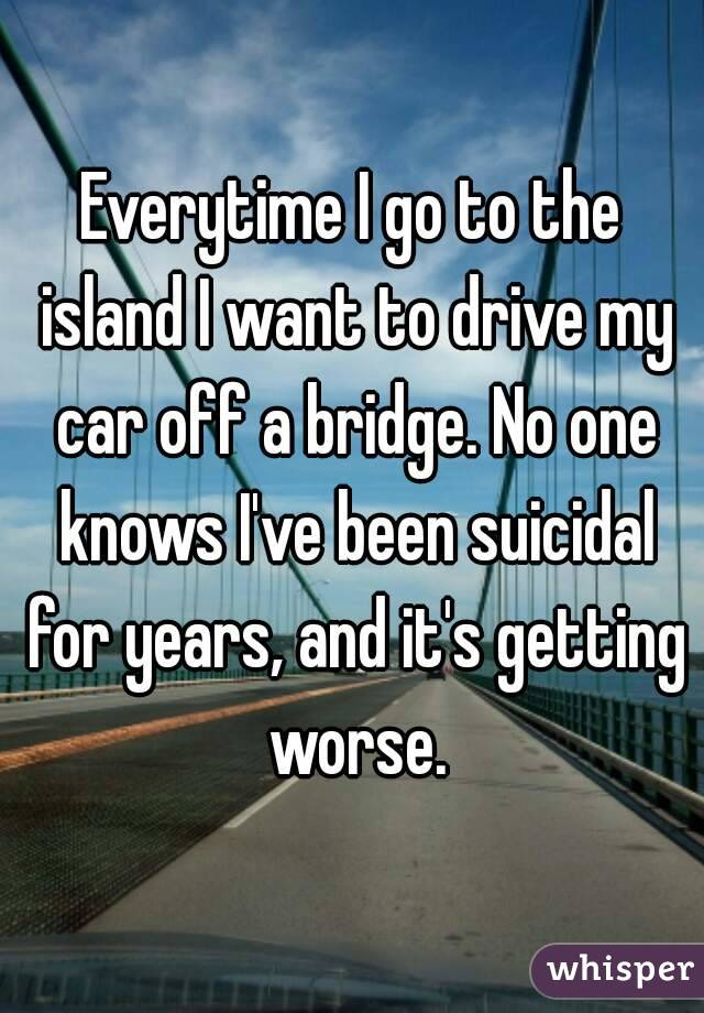 Everytime I go to the island I want to drive my car off a bridge. No one knows I've been suicidal for years, and it's getting worse.