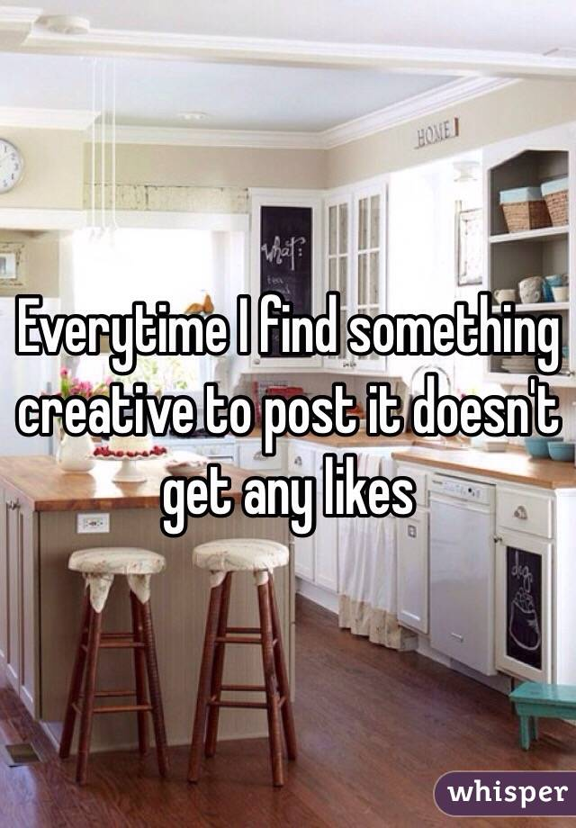 Everytime I find something creative to post it doesn't get any likes