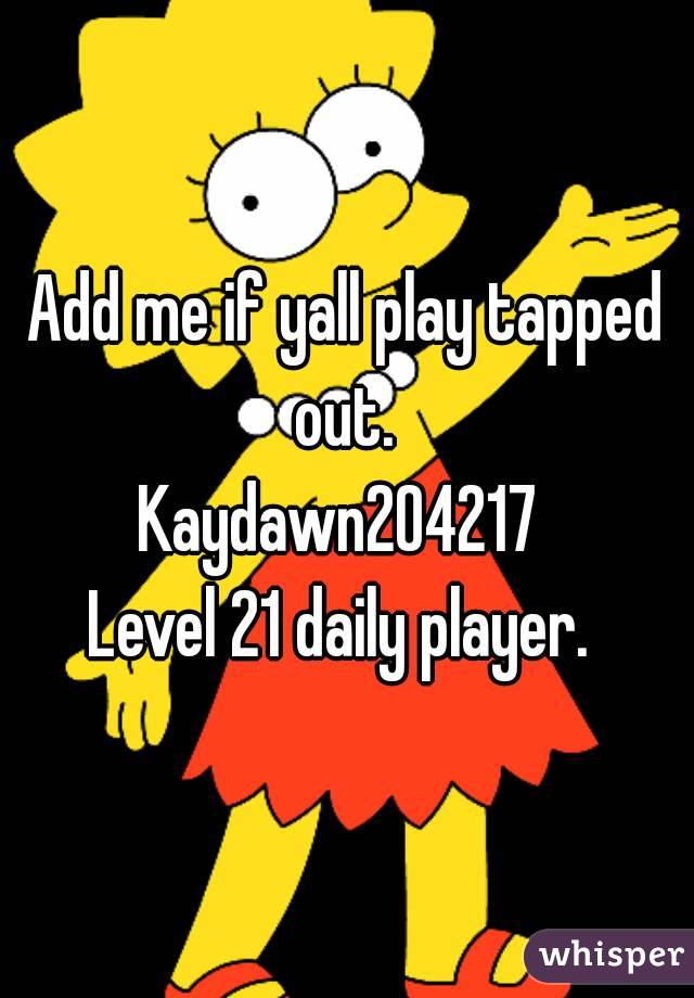Add me if yall play tapped out.  Kaydawn204217  Level 21 daily player.