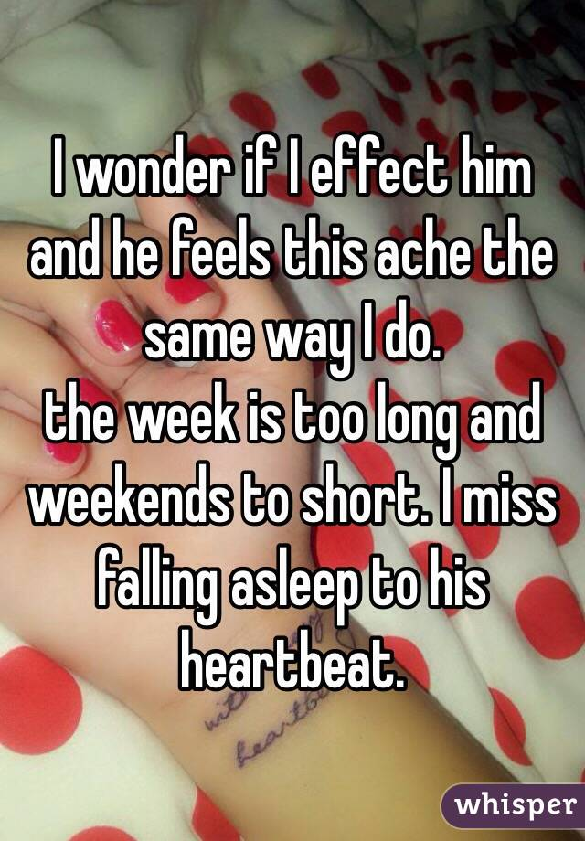 I wonder if I effect him and he feels this ache the same way I do.  the week is too long and weekends to short. I miss falling asleep to his heartbeat.