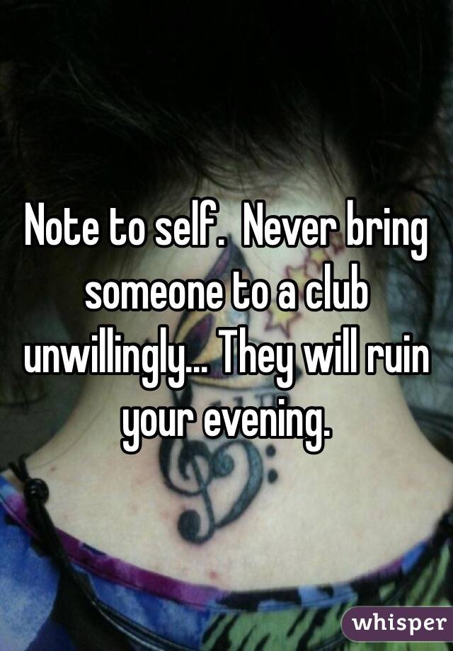 Note to self.  Never bring someone to a club unwillingly... They will ruin your evening.