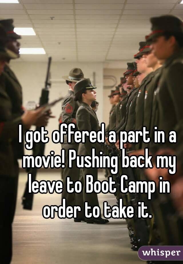 I got offered a part in a movie! Pushing back my leave to Boot Camp in order to take it.