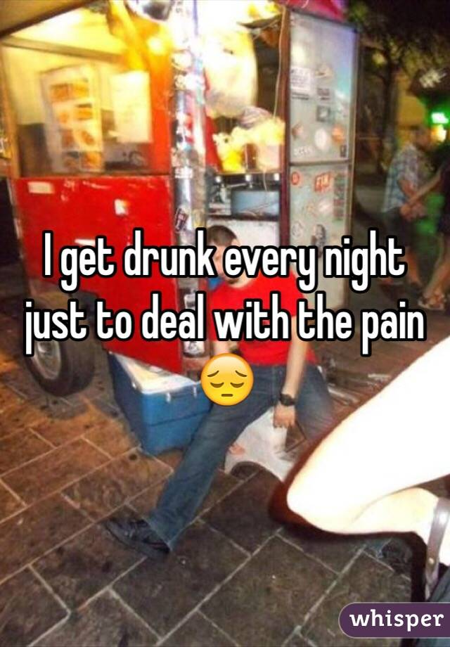 I get drunk every night just to deal with the pain 😔