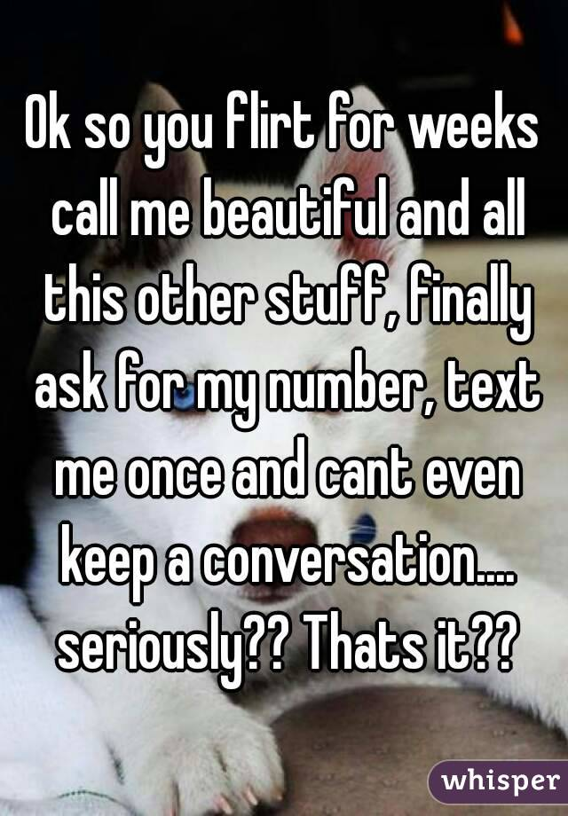 Ok so you flirt for weeks call me beautiful and all this other stuff, finally ask for my number, text me once and cant even keep a conversation.... seriously?? Thats it??