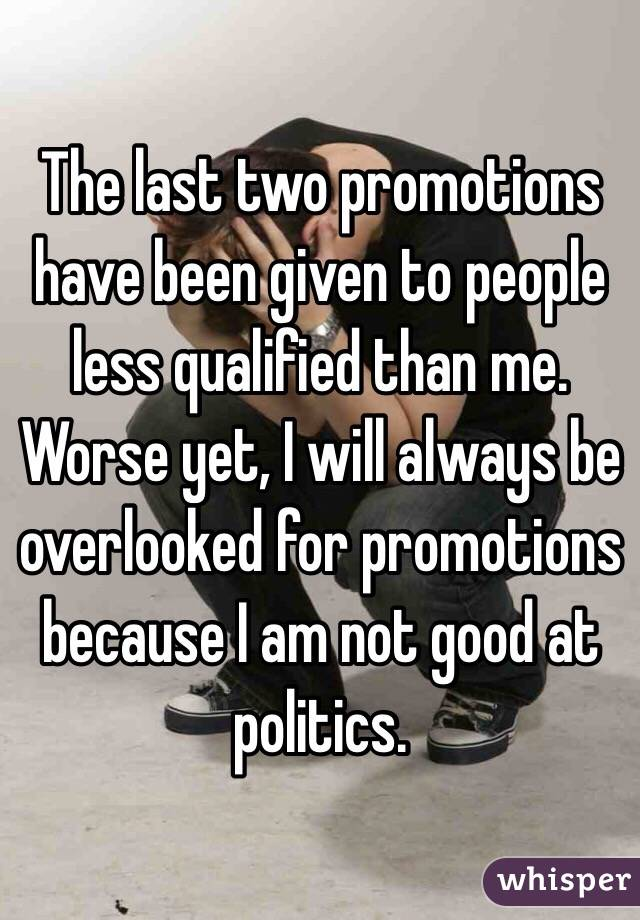 The last two promotions have been given to people less qualified than me. Worse yet, I will always be overlooked for promotions because I am not good at politics.