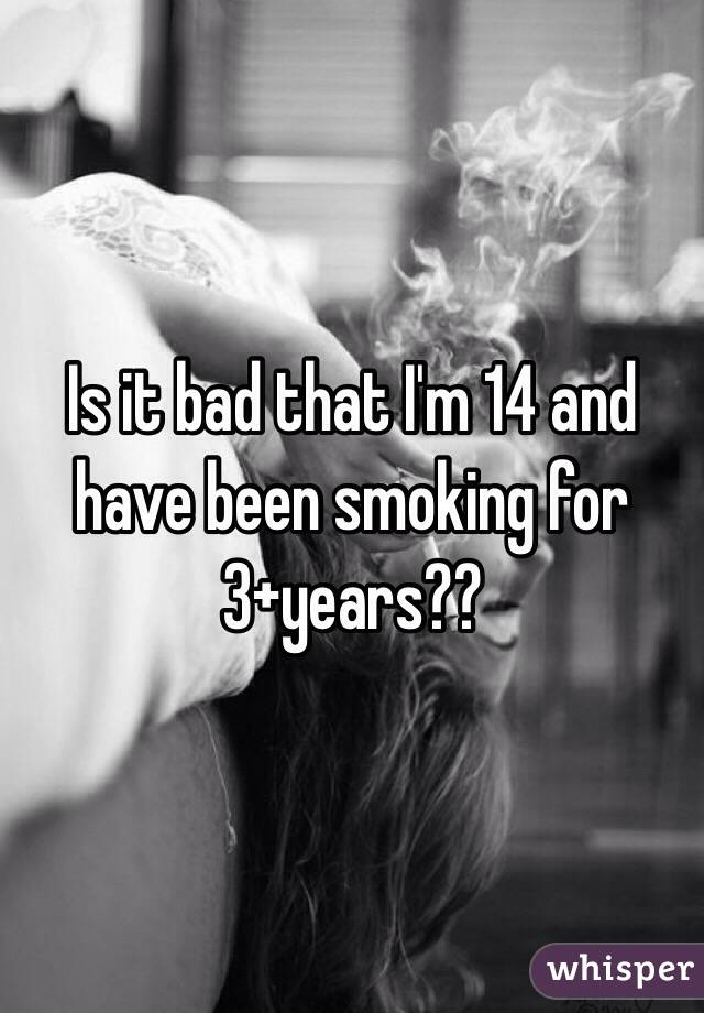 Is it bad that I'm 14 and have been smoking for 3+years??