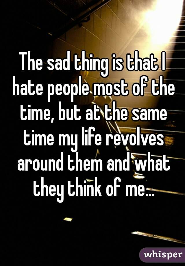 The sad thing is that I hate people most of the time, but at the same time my life revolves around them and what they think of me...