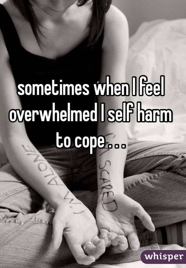 sometimes when I feel overwhelmed I self harm to cope . . .
