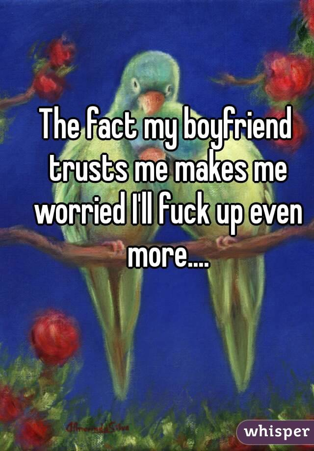 The fact my boyfriend trusts me makes me worried I'll fuck up even more....