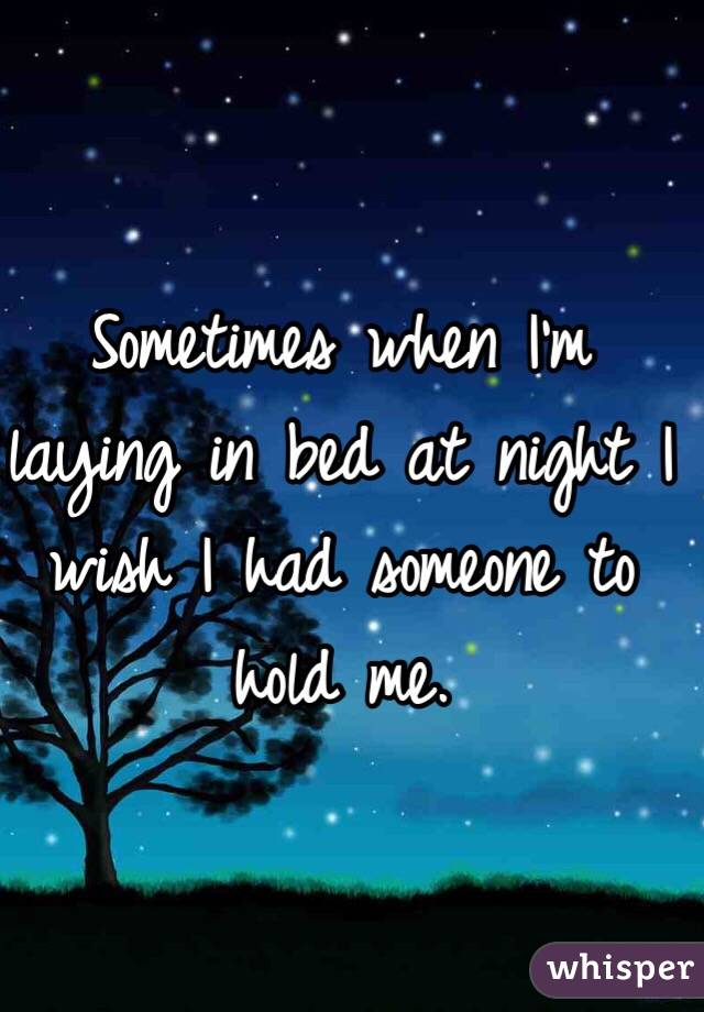 Sometimes when I'm laying in bed at night I wish I had someone to hold me.
