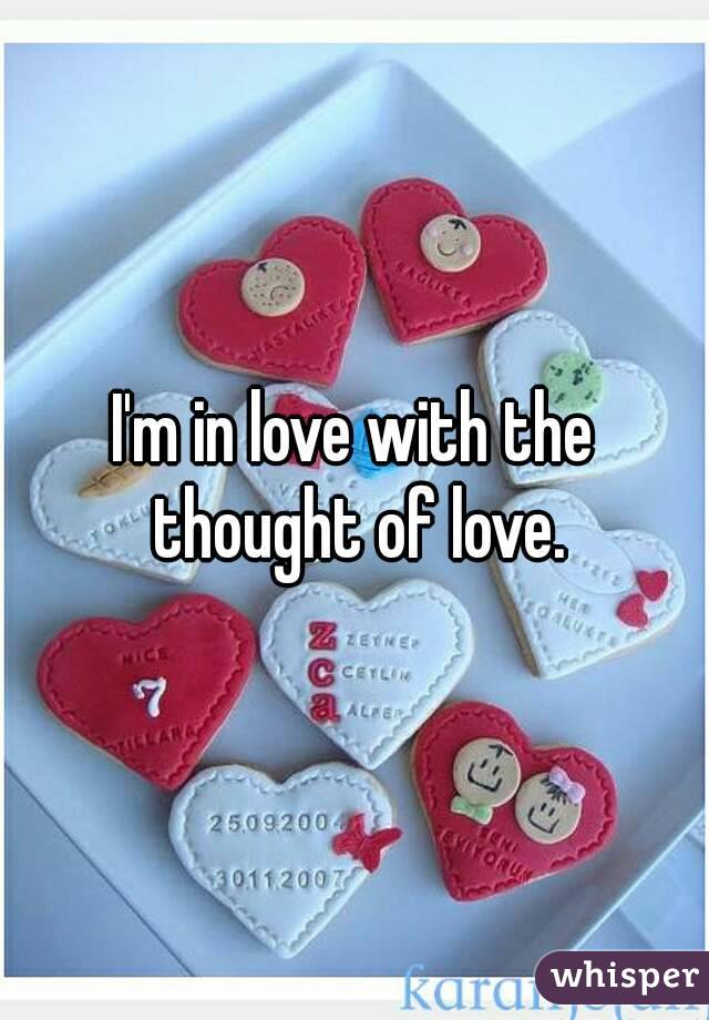 I'm in love with the thought of love.