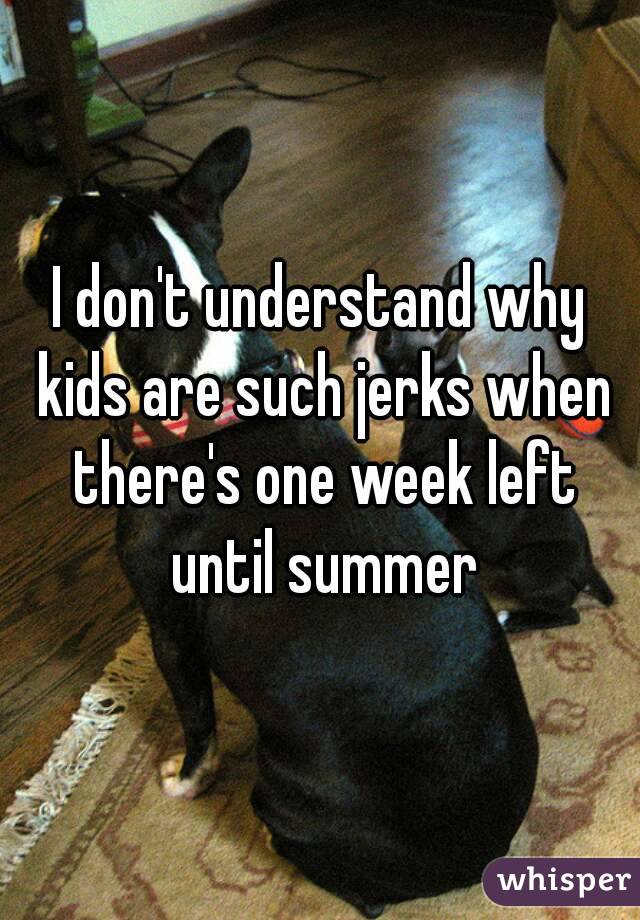 I don't understand why kids are such jerks when there's one week left until summer