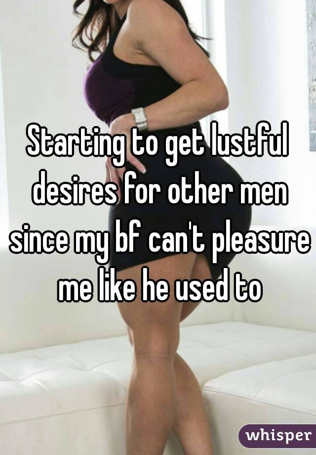 Starting to get lustful desires for other men since my bf can't pleasure me like he used to