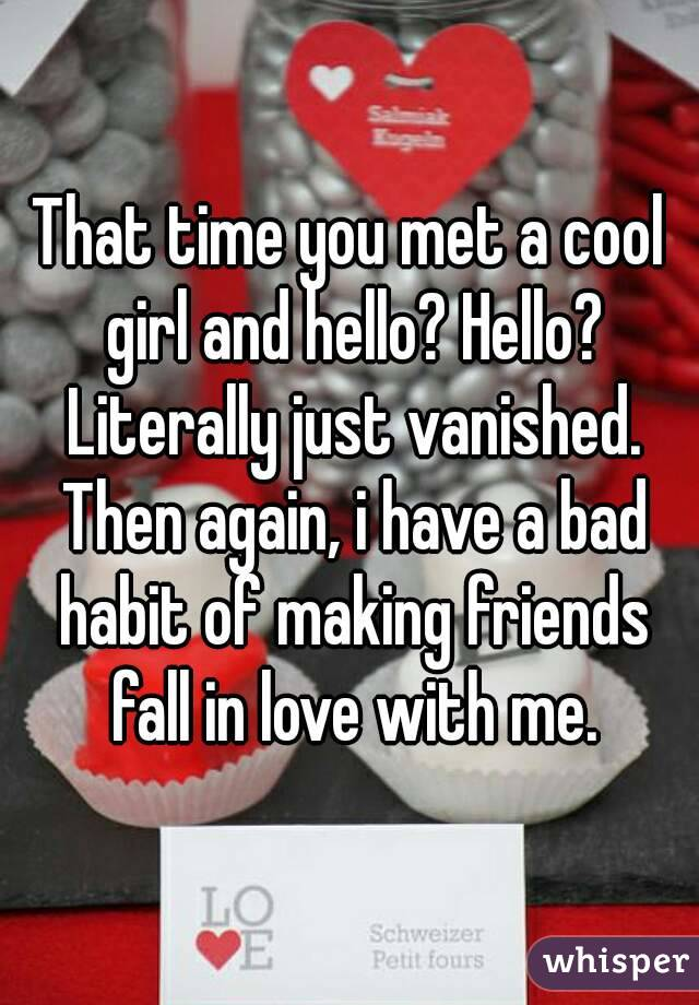 That time you met a cool girl and hello? Hello? Literally just vanished. Then again, i have a bad habit of making friends fall in love with me.