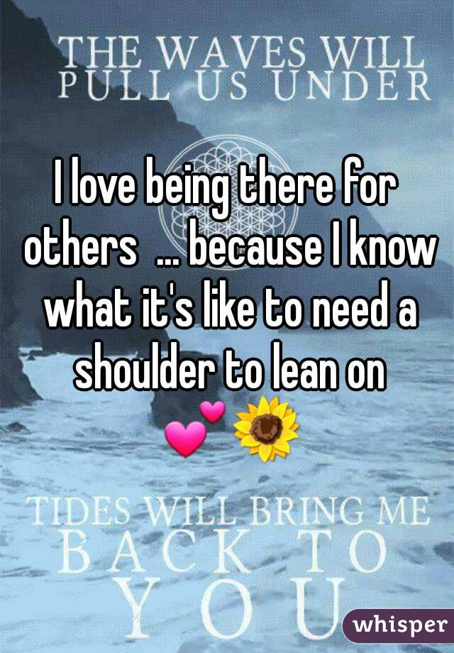 I love being there for others  ... because I know what it's like to need a shoulder to lean on 💕🌻