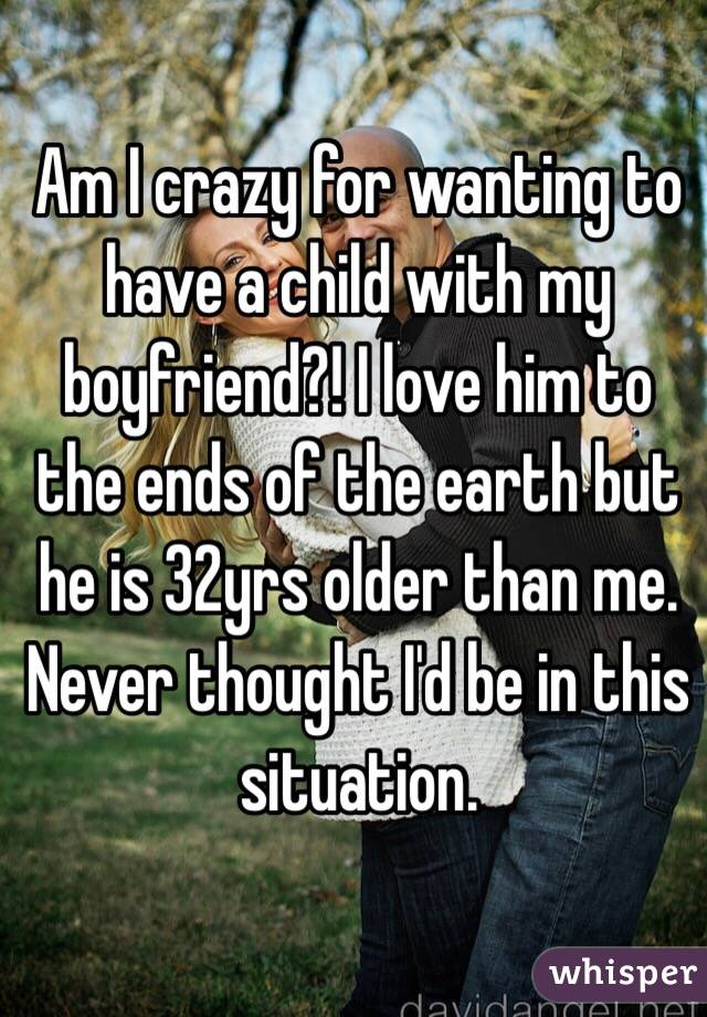 Am I crazy for wanting to have a child with my boyfriend?! I love him to the ends of the earth but he is 32yrs older than me. Never thought I'd be in this situation.