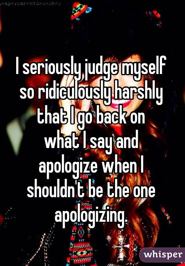 I seriously judge myself  so ridiculously harshly  that I go back on  what I say and  apologize when I  shouldn't be the one apologizing.