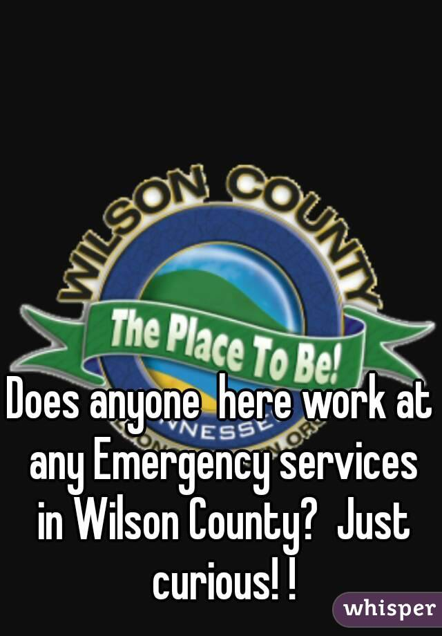 Does anyone  here work at any Emergency services in Wilson County?  Just curious! !