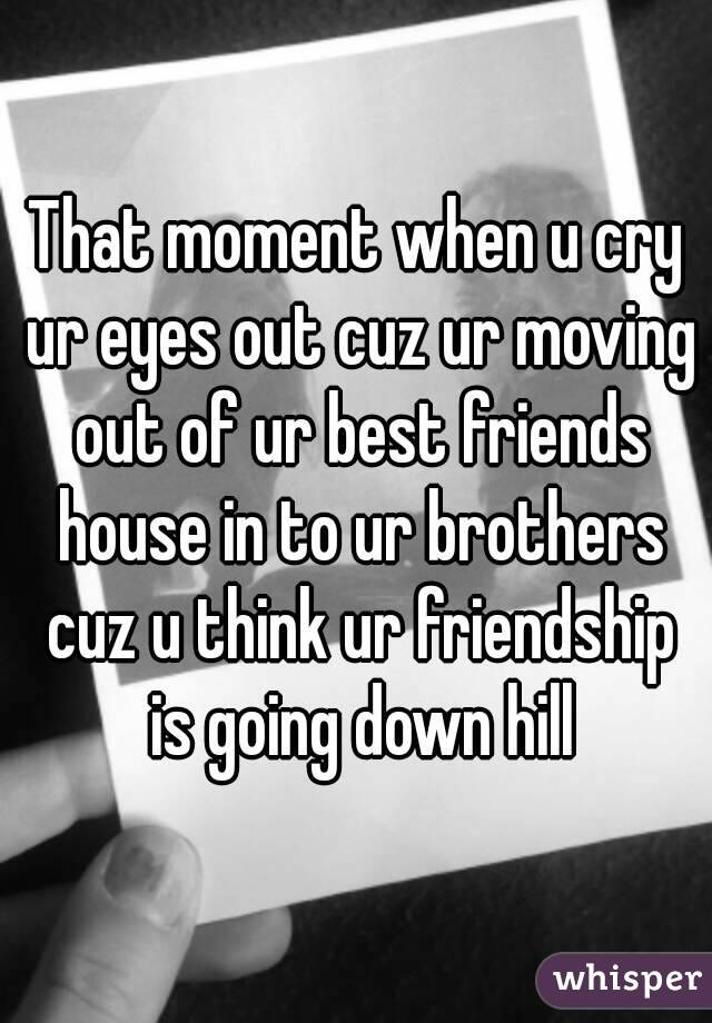 That moment when u cry ur eyes out cuz ur moving out of ur best friends house in to ur brothers cuz u think ur friendship is going down hill