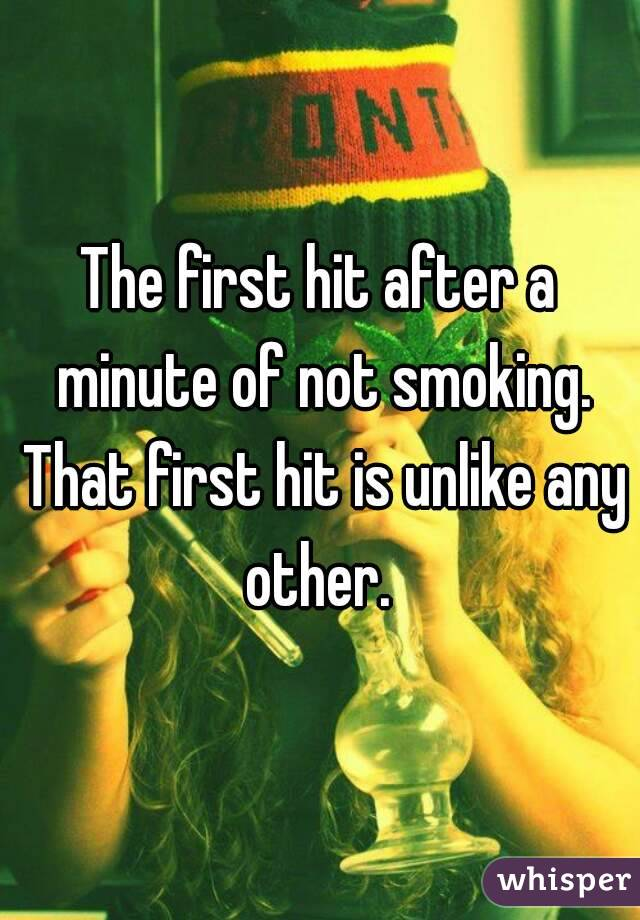 The first hit after a minute of not smoking. That first hit is unlike any other.
