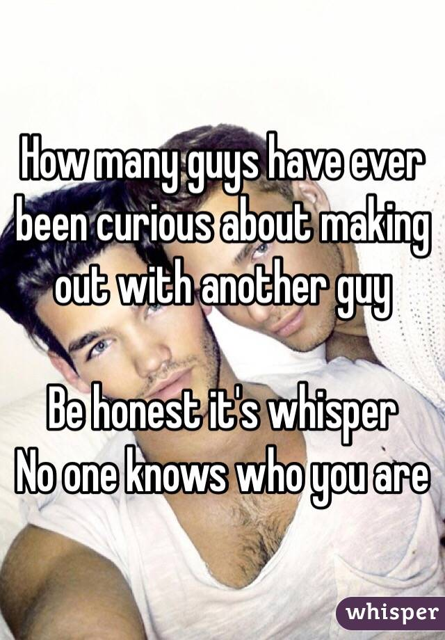 How many guys have ever been curious about making out with another guy   Be honest it's whisper  No one knows who you are