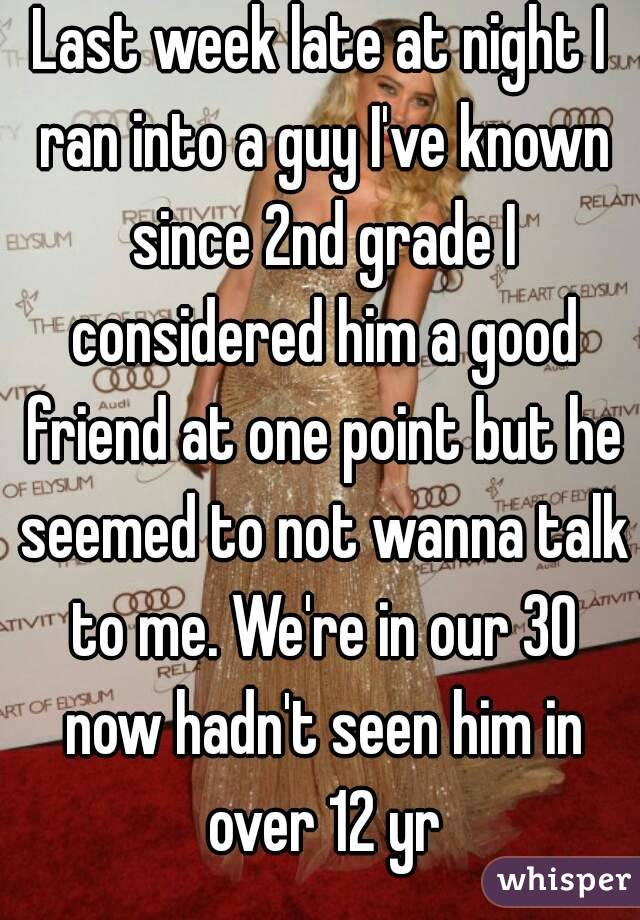 Last week late at night I ran into a guy I've known since 2nd grade I considered him a good friend at one point but he seemed to not wanna talk to me. We're in our 30 now hadn't seen him in over 12 yr