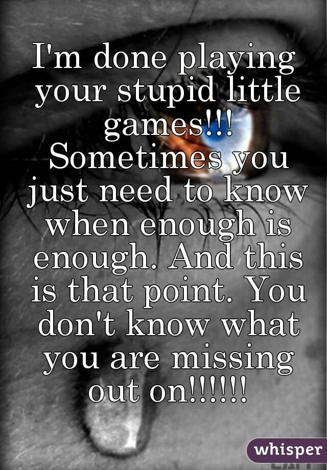I'm done playing your stupid little games!!! Sometimes you just need to know when enough is enough. And this is that point. You don't know what you are missing out on!!!!!!
