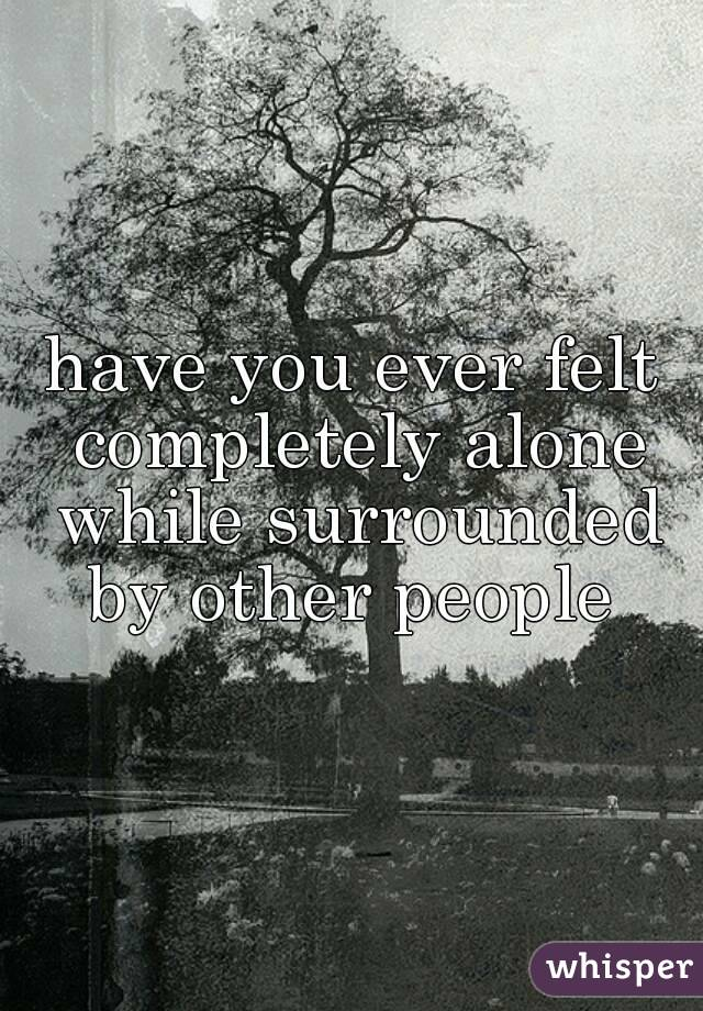 have you ever felt completely alone while surrounded by other people