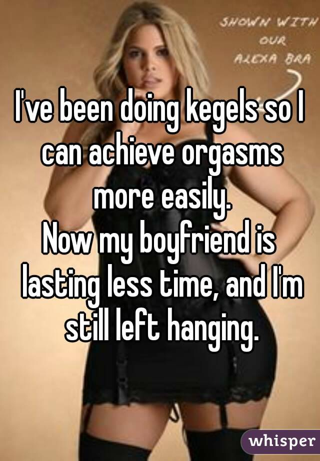 I've been doing kegels so I can achieve orgasms more easily. Now my boyfriend is lasting less time, and I'm still left hanging.