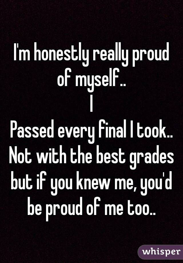 I'm honestly really proud of myself..  I Passed every final I took.. Not with the best grades but if you knew me, you'd be proud of me too..