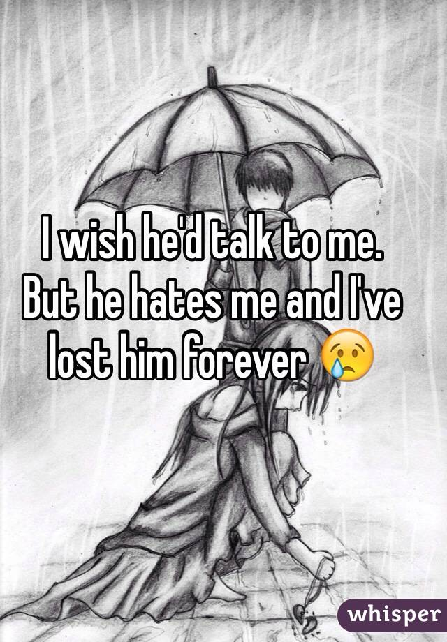 I wish he'd talk to me.  But he hates me and I've lost him forever 😢
