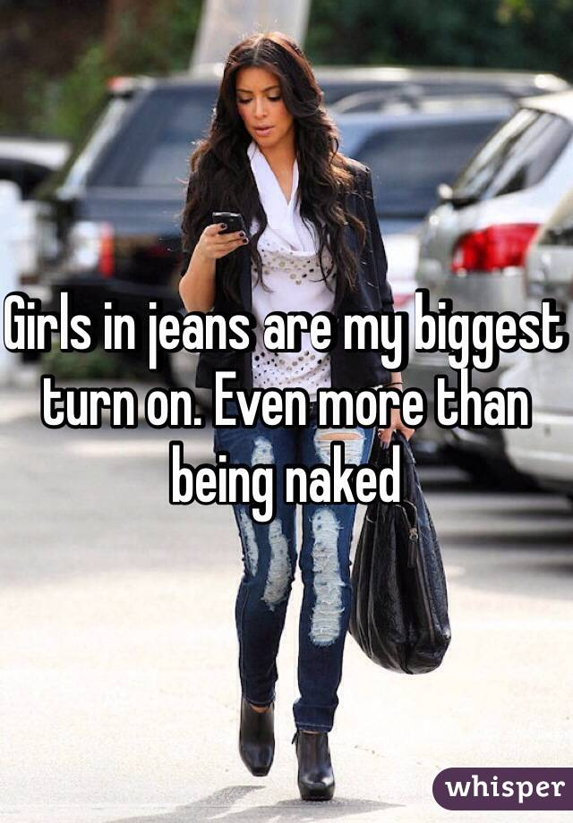 Girls in jeans are my biggest turn on. Even more than being naked