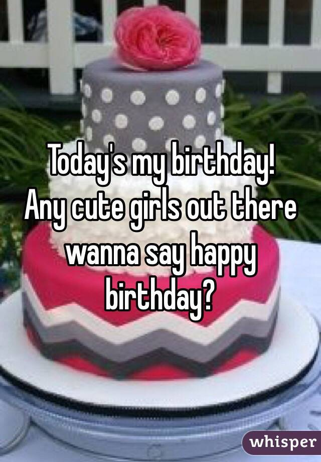 Today's my birthday!  Any cute girls out there wanna say happy birthday?