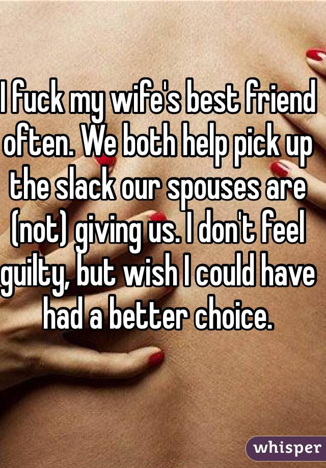 I fuck my wife's best friend often. We both help pick up the slack our spouses are (not) giving us. I don't feel guilty, but wish I could have had a better choice.