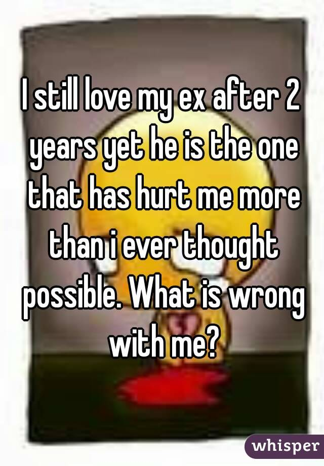 I still love my ex after 2 years yet he is the one that has hurt me more than i ever thought possible. What is wrong with me?