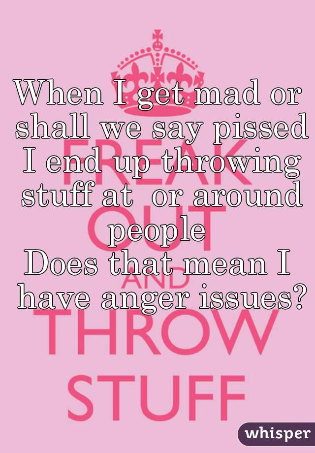When I get mad or shall we say pissed I end up throwing stuff at  or around people  Does that mean I have anger issues?