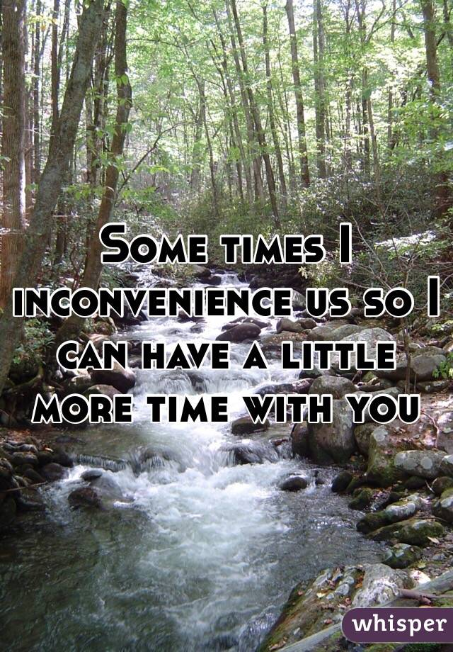 Some times I inconvenience us so I can have a little more time with you