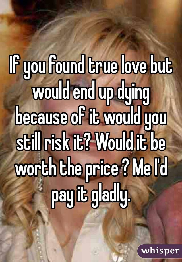 If you found true love but would end up dying because of it would you still risk it? Would it be worth the price ? Me I'd pay it gladly.
