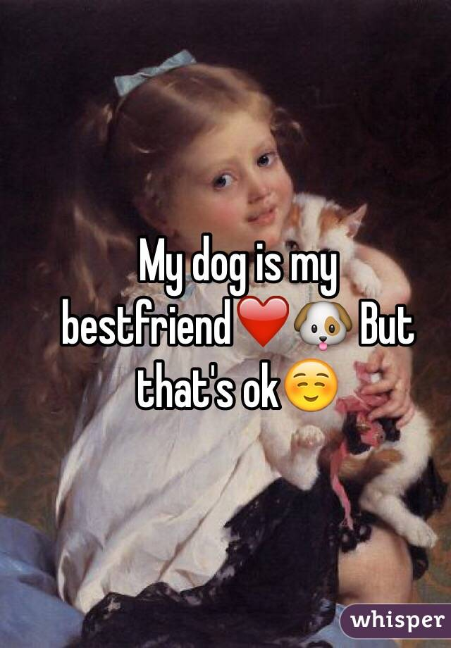 My dog is my bestfriend❤️🐶 But that's ok☺️