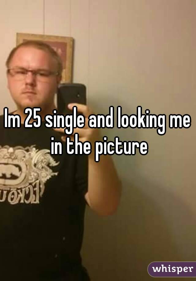 Im 25 single and looking me in the picture