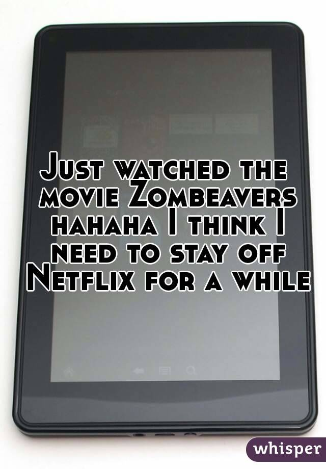 Just watched the movie Zombeavers hahaha I think I need to stay off Netflix for a while