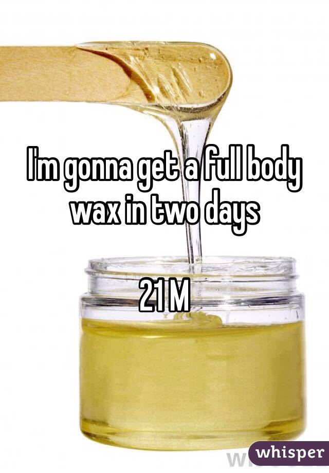 I'm gonna get a full body wax in two days  21 M